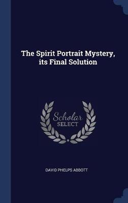 The Spirit Portrait Mystery, Its Final Solution by David Phelps Abbott