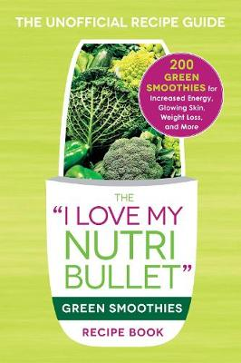 The I Love My NutriBullet Green Smoothies Recipe Book by Adams Media