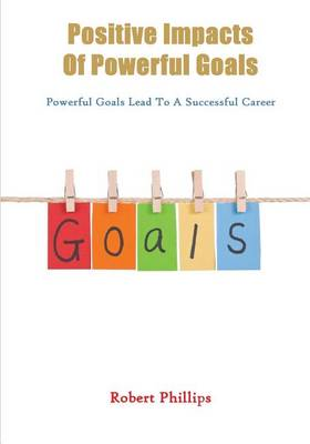 Positive Impacts of Powerful Goals by Robert Phillips