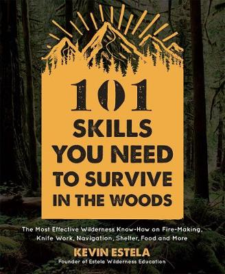 101 Skills You Need to Survive in the Woods: The Most Effective Wilderness Know-How on Fire-Making, Knife Work, Navigation, Shelter, Food and More by Kevin Estela