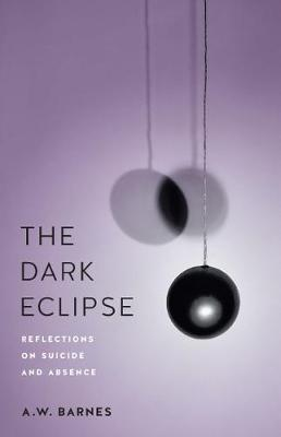 The Dark Eclipse: Reflections on Suicide and Absence by Andrew W. Barnes