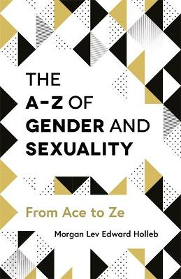The A-Z of Gender and Sexuality by Morgan Lev Edward Holleb