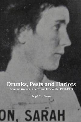 Drunks, Pests and Harlots by Leigh S. L. Straw