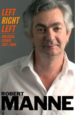 Left, Right, Left: Political Essays 1977-2005 by Robert Manne