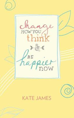 Change How You Think and Be Happier Now by Kate James