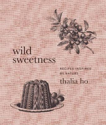 Wild Sweetness: Recipes Inspired by Nature by Thalia Ho
