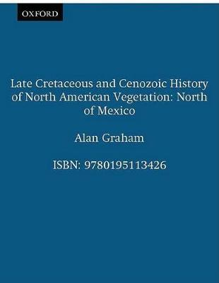 Late Cretaceous and Cenozoic History of North American Vegetation (North of Mexico) by Alan Graham