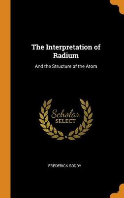 The Interpretation of Radium: And the Structure of the Atom book