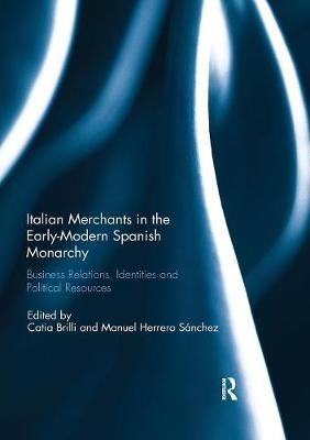 Italian Merchants in the Early-Modern Spanish Monarchy: Business Relations, Identities and Political Resources book