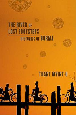 The River of Lost Footsteps: Histories of Burma by Thant Myint-U