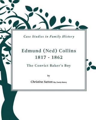 Edmund (Ned) Collins 1817-1862: The Convict Baker's Boy by Christine Sutton