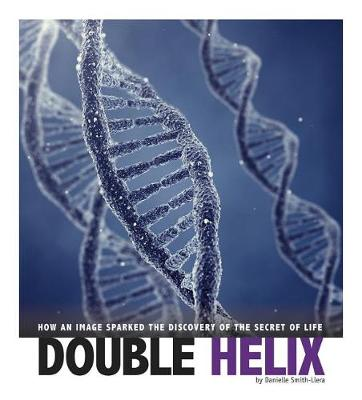 Double Helix: How an Image Sparked the Discovery of the Secret of Life by Danielle Smith-Llera