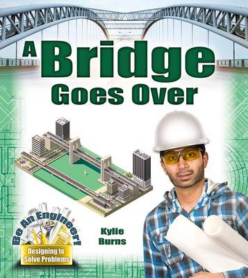 A Bridge Goes Over - Be An Engineer! Designing to Solve Problems by Kylie Burns