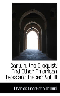 Carwin, the Biloquist: And Other American Tales and Pieces: Vol. III by Charles Brockden Brown