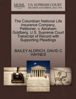 The Columbian National Life Insurance Company, Petitioner, V. Abraham Goldberg. U.S. Supreme Court Transcript of Record with Supporting Pleadings by Bailey Aldrich