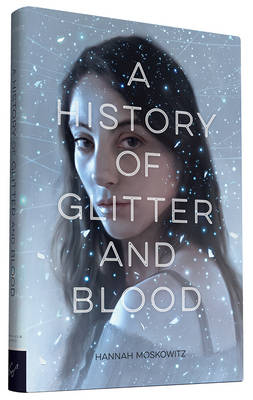 History of Glitter and Blood by Hannah Moskowitz