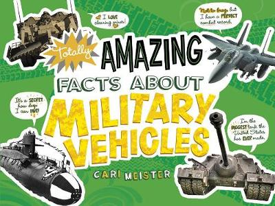 Totally Amazing Facts About Military Vehicles by Cari Meister