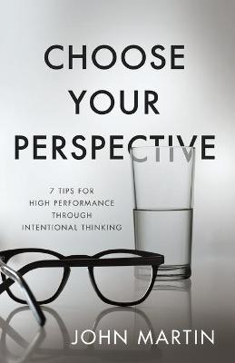 Choose Your Perspective: 7 Tips for High Performance Through Intentional Thinking book