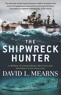 The Shipwreck Hunter: A Lifetime of Extraordinary Discovery and Adventure in the Deep Seas by David L Mearns