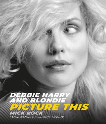 Debbie Harry and Blondie: Picture This by Mick Rock