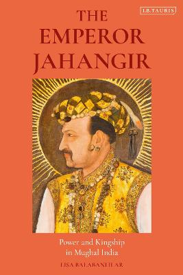 The Emperor Jahangir: Power and Kingship in Mughal India by Lisa Balabanlilar