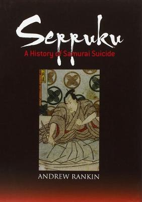 Seppuku: A History Of Samurai Suicide by Andrew Rankin
