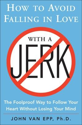 How to Avoid Falling in Love with a Jerk by John Van Epp