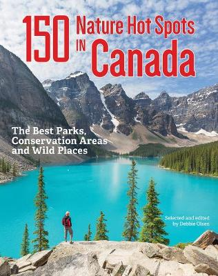 150 Nature Hot Spots in Canada: The Best Parks, Conservation Areas and Wild Places by Debbie Olsen