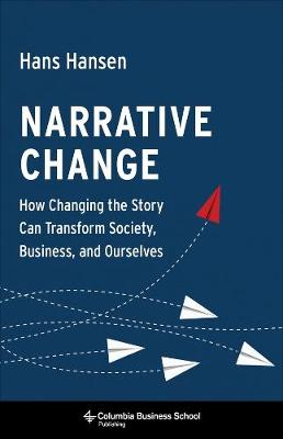 Narrative Change: How Changing the Story Can Transform Society, Business, and Ourselves by Hans Hansen