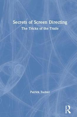 Secrets of Screen Directing: The Tricks of the Trade by Patrick Tucker