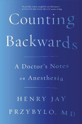 Counting Backwards: A Doctor's Notes on Anesthesia by Henry Jay Przybylo
