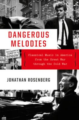 Dangerous Melodies: Classical Music in America from the Great War through the Cold War by Jonathan Rosenberg