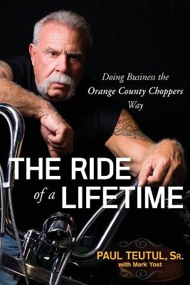 The Ride of a Lifetime by Paul Teutul