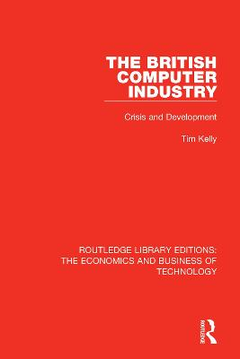 The The British Computer Industry: Crisis and Development by Tim Kelly