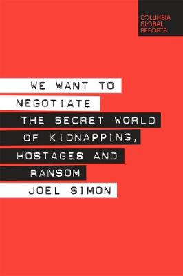 We Want to Negotiate: The Secret World of Kidnapping, Hostages and Ransom by Joel Simon