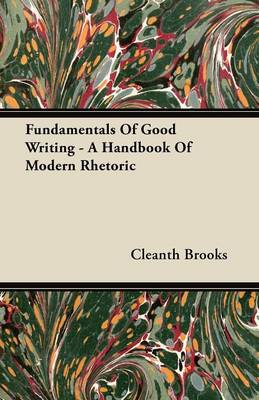 Fundamentals Of Good Writing - A Handbook Of Modern Rhetoric by Cleanth Brooks