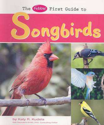 The Pebble First Guide to Songbirds by Katy Kudela