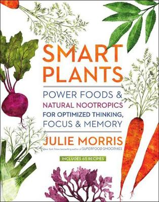 Smart Plants: Power Foods & Natural Nootropics for Optimized Thinking, Focus & Memory book