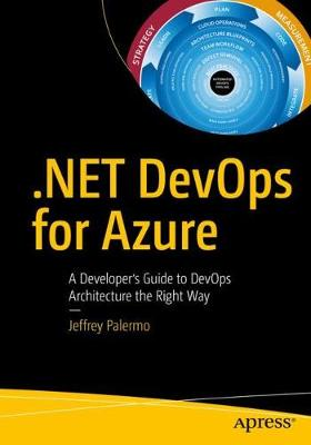 .NET DevOps for Azure: A Developer's Guide to DevOps Architecture the Right Way by Jeffrey Palermo