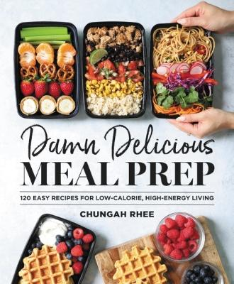 Damn Delicious Meal Prep: 115 Easy Recipes for Low-Calorie, High-Energy Living by Chungah Rhee