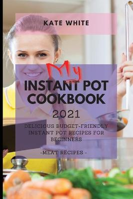 My Instant Pot Cookbook 2021: Delicious Budget-Friendly Instant Pot Recipes for Beginners - Meat Recipes by Kate White
