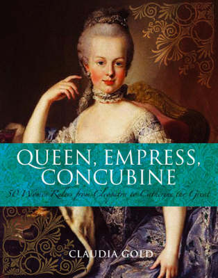 Queen, Empress, Concubine: 50 Women Rulers from Cleopatra to Catherine the Great by Claudia Gold