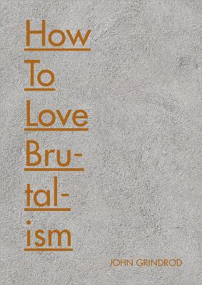 How to Love Brutalism by John Grindrod