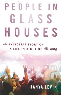 People In Glass Houses:An Insider's Story Of A Life In & OutOf Hillsong by Tanya Levin