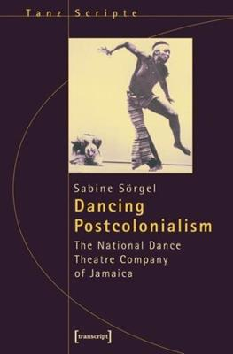 Dancing Postcolonialism: The National Dance Theatre Company of Jamaica Dance Scripts book
