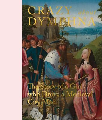Crazy about Dymphna: The Story of a Girl who Drove a Medieval City Mad by Sven Van Dorst