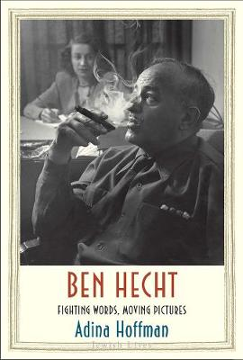 Ben Hecht: Fighting Words, Moving Pictures by Adina Hoffman