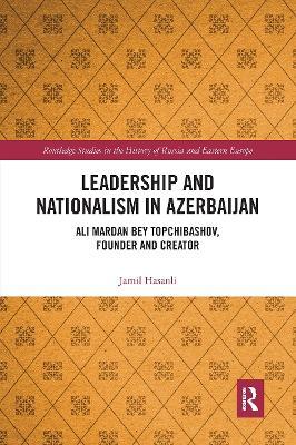 Leadership and Nationalism in Azerbaijan: Ali Mardan bey Topchibashov, Founder and Creator by Jamil Hasanli