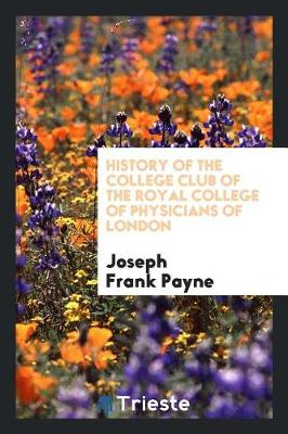 History of the College Club of the Royal College of Physicians of London by Joseph Frank Payne