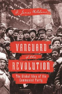 Vanguard of the Revolution: The Global Idea of the Communist Party by A. James McAdams
